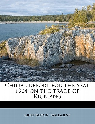 China: Report for the Year 1904 on the Trade of Kiukiang - Great Britain Parliament (Creator)