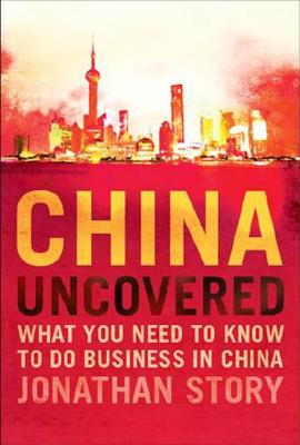 China Uncovered: What You Need to Know to Do Business in China - Story, Jonathan