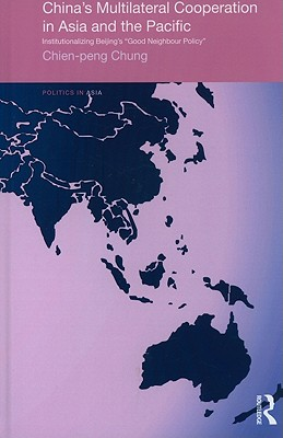"""China's Multilateral Cooperation in Asia and the Pacific: Institutionalizing Beijing's """"Good Neighbor Policy"""" - Chung, Chien-Peng"""
