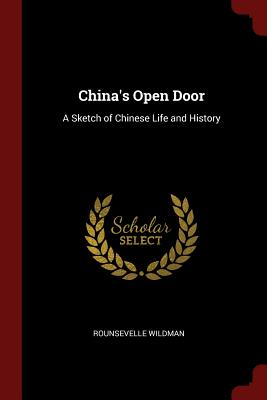 China's Open Door: A Sketch of Chinese Life and History - Wildman, Rounsevelle