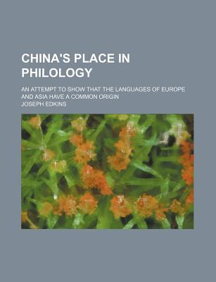 China's Place in Philology; An Attempt to Show That the Languages of Europe and Asia Have a Common Origin - Edkins, Joseph