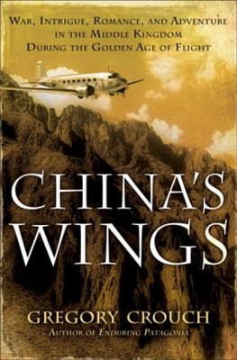 China's Wings: War, Intrigue, Romance, and Adventure in the Middle Kingdom During the Golden Age of Flight - Crouch, Gregory