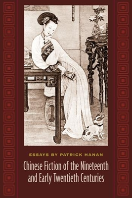 Chinese Fiction of the Nineteenth and Early Twentieth Centuries: Essays by Patrick Hanan - Hanan, Patrick, Professor