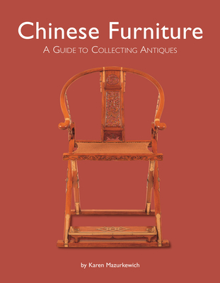 Chinese Furniture: A Guide to Collecting Antiques - Mazurkewich, Karen, and Ong, A Chester (Photographer)