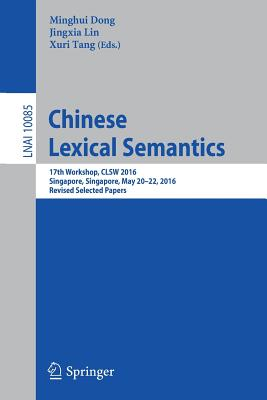 Chinese Lexical Semantics: 17th Workshop, Clsw 2016, Singapore, Singapore, May 20-22, 2016, Revised Selected Papers - Dong, Minghui (Editor), and Lin, Jingxia (Editor), and Tang, Xuri (Editor)