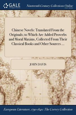 Chinese Novels: Translated from the Originals; To Which Are Added Proverbs and Moral Maxims, Collected from Their Classical Books and Other Sources ... - Davis, John