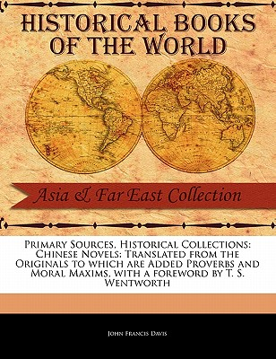 Chinese Novels: Translated from the Originals to Which Are Added Proverbs and Moral Maxims - Davis, John Francis, Sir, and Wentworth, T S (Foreword by)