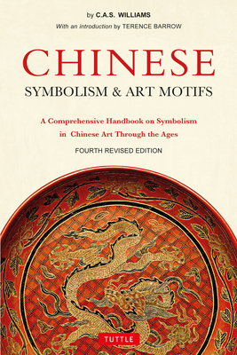 Chinese Symbolism and Art Motifs: A Comprehensive Handbook on Symbolism in Chinese Art Through the Ages - Williams, Charles Alfred Speed, and Barrow, Terence