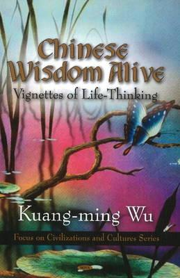 Chinese Wisdom Alive: Vignettes of Life-Thinking - Wu, Kuang-ming