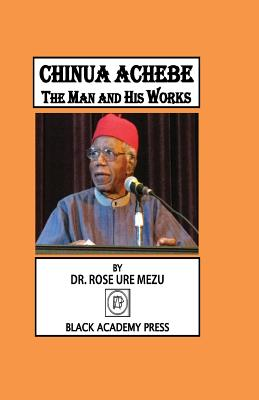 Chinua Achebe: The Man and His Works - Mezu, Rose Ure