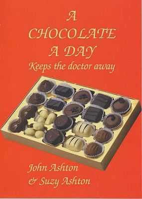 Chocolate a Day: Keeps the Doctor Away - The Amazing Benefits of Chocolate - Ashton, Suzy