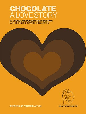 Chocolate: A Love Story: 65 Chocolate Dessert Recipes from Max Brenner's Private Collection - Brenner, Max