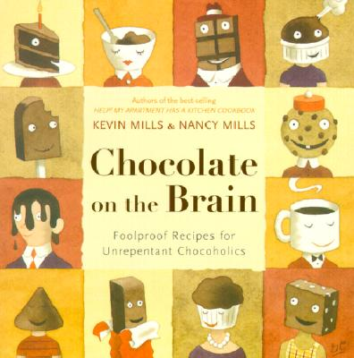 Chocolate on the Brain: Foolproof Recipes for Unrepentant Chocoholics - Mills, Kevin, and Mills, Nancy
