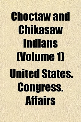 Choctaw and Chikasaw Indians (Volume 1) - Affairs, United States Congress