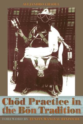 Chod Practice in the Bon Tradition: Tracing the Origins of Chod (gcod) in the Bon Tradition, a Dialogic Approach Cutting Through Sectarian Boundaries - Chaoul, Alejandro, and Namdak, Yongdzin Lopon Tenzi (Foreword by), and Wangyal, Tenzin, President (Foreword by)