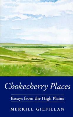 Chokecherry Places: Essays from the High Plains - Gilfillan, Merrill