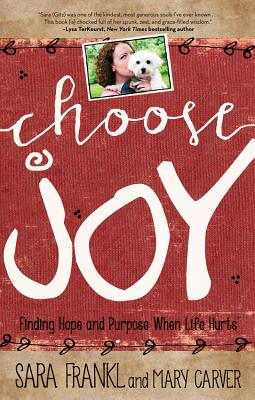 Choose Joy: Finding Hope and Purpose When Life Hurts - Frankl, Sara, and Carver, Mary
