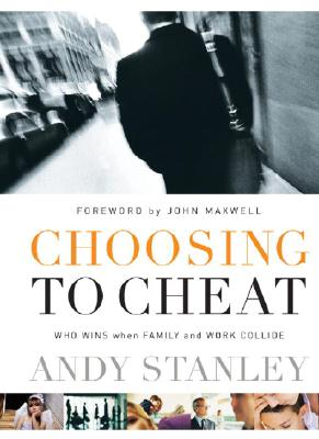 Choosing to Cheat: Who Wins When Family and Work Collide - Stanley, Andy, and Maxwell, John C (Foreword by)