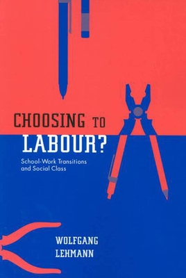 Choosing to Labour?: School-Work Transitions and Social Class - Lehmann, Wolfgang