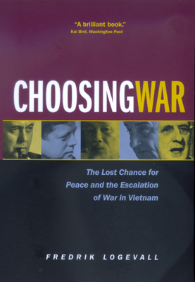 Choosing War: The Lost Chance for Peace and the Escalation of War in Vietnam - Logevall, Fredrik