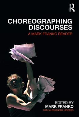 Choreographing Discourses: A Mark Franko Reader - Franko, Mark, and Nicifero, Alessandra (Editor)