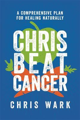 Chris Beat Cancer: A Comprehensive Plan for Healing Naturally - Wark, Chris