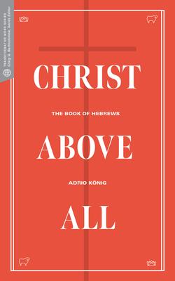 Christ Above All: The Book of Hebrews - Konig, Adrio, and Bartholomew, Craig G (Editor), and Beldman, David (Editor)