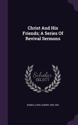 Christ and His Friends; A Series of Revival Sermons - Banks, Louis Albert 1855-1933 (Creator)