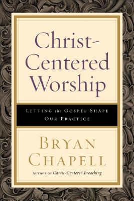 Christ-Centered Worship: Letting the Gospel Shape Our Practice - Chapell, Bryan
