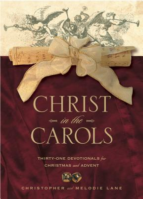 Christ in the Carols: Thirty-One Devotionals for Christmas and Advent - Lane, Christopher, and Lane, Melodie