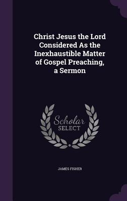 Christ Jesus the Lord Considered as the Inexhaustible Matter of Gospel Preaching, a Sermon - Fisher, James