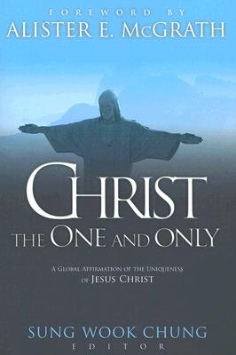 Christ the One and Only: A Global Affirmation of the Uniqueness of Jesus Christ - Chung, Sung Wook (Editor), and McGrath, Alister E, Professor (Foreword by)