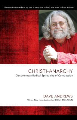 Christi-Anarchy: Discovering a Radical Sprituality of Compassion - Andrews, Dave, and Costello, Tim (Foreword by), and McLaren, Brian (Introduction by)