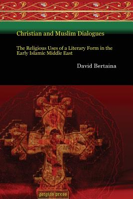 Christian and Muslim Dialogues: The Religious Uses of a Literary Form in the Early Islamic Middle East - Bertaina, David