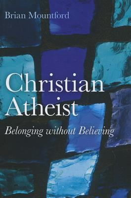 Christian Atheist: Belonging without Believing - Mountford, Brian