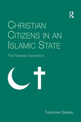 Christian Citizens in an Islamic State: The Pakistan Experience - Gabriel, Theodore
