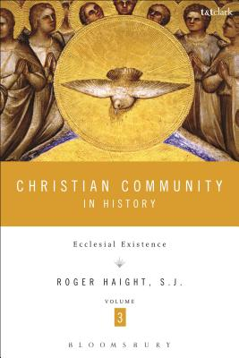 Christian Community in History: Volume 3: Ecclesial Existence - Haight, Roger D.