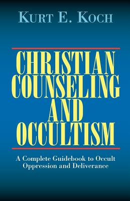 Christian Counseling and Occultism: A Complete Guidebook to Occult Oppression and Deliverance - Koch, Kurt E