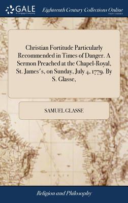 Christian Fortitude Particularly Recommended in Times of Danger. a Sermon Preached at the Chapel-Royal, St. James's, on Sunday, July 4, 1779. by S. Glasse, - Glasse, Samuel