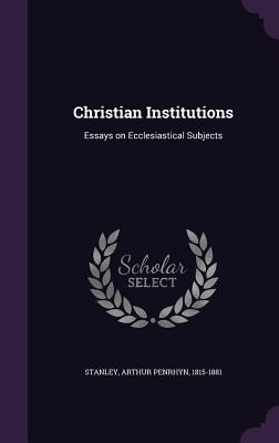 Christian Institutions: Essays on Ecclesiastical Subjects - Stanley, Arthur Penrhyn