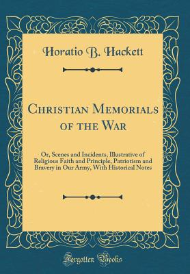 Christian Memorials of the War: Or, Scenes and Incidents, Illustrative of Religious Faith and Principle, Patriotism and Bravery in Our Army, with Historical Notes (Classic Reprint) - Hackett, Horatio Balch