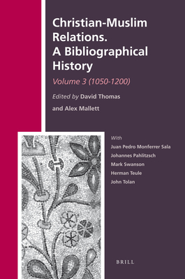 Christian-Muslim Relations. A Bibliographical History. Volume 3 (1050-1200) - Thomas, David (Volume editor), and Mallett, Alex (Volume editor), and Monferrer-Sala, Juan Pedro