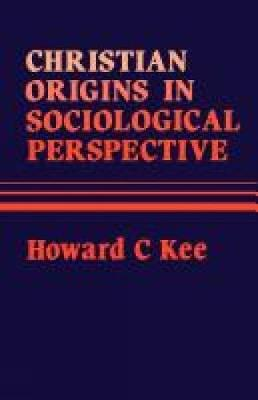 Christian Origins in Sociological Perspective - Kee, Howard Clark