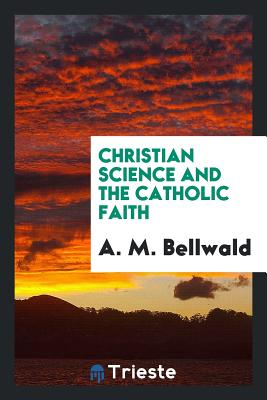Christian Science and the Catholic Faith - Bellwald, A M