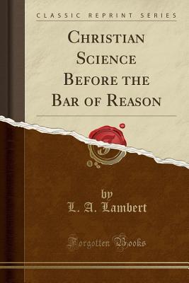 Christian Science Before the Bar of Reason (Classic Reprint) - Lambert, L A