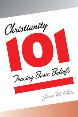 Christianity 101: Tracing Basic Beliefs - White, James W