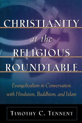 Christianity at the Religious Roundtable: Evangelicalism in Conversation with Hinduism, Buddhism, and Islam - Tennent, Timothy C