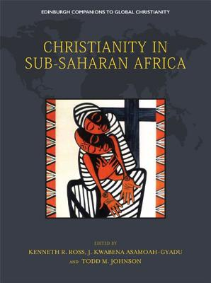 Christianity in Sub-Saharan Africa - Ross, Kenneth R. (Editor), and Asamoah-Gyadu, J. Kwabena (Editor), and Johnson, Todd M. (Editor)