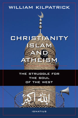 Christianity, Islam and Atheism: The Struggle for the Soul of the West - Kilpatrick, William