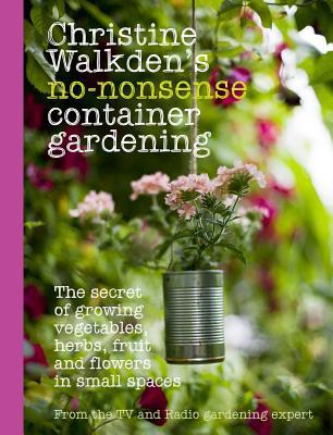 Christine Walkden's No-Nonsense Container Gardening - Walkden, Christine